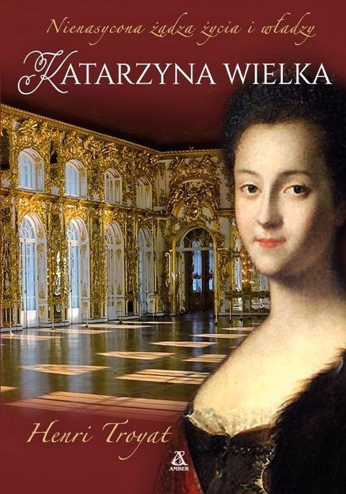 Katarzyna Wielka Nienasycona żądza życia i władzy Henri Troyat