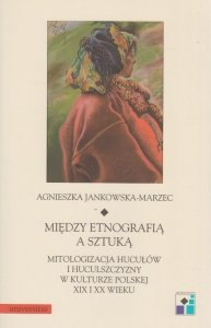 Między etnografią a sztuką Mitologizacja Hucułów i Huculszczyzny w kulturze polskiej XIX i XX Agnieszka Jankowska