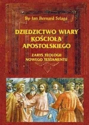 Dziedzictwo wiary Kościoła apostolskiego Zarys teologii Nowego Testamentu Bp Jan Bernard Szlaga
