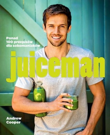Juiceman. Ponad 100 zdrowych przepisów dla sokomaniaków Andrew Cooper