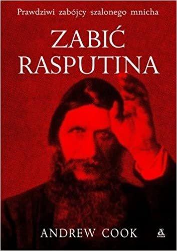 Zabić Rasputina Prawdziwi zabójcy szalonego mnicha Andrew Cook