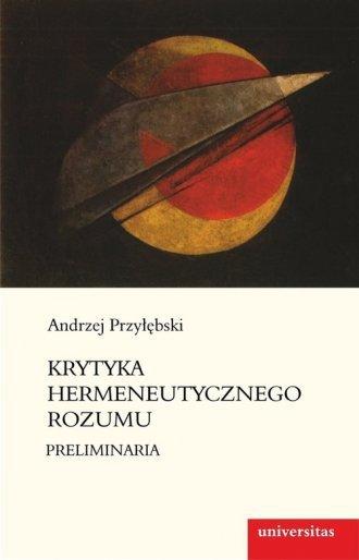 Krytyka hermeneutycznego rozumu Preliminaria Andrzej Przyłębski