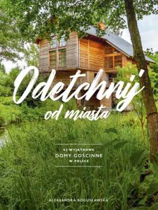 Odetchnij od miasta 62 wyjątkowe domy gościnne w Polsce