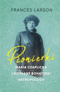 Pionierki. Maria Czaplicka i nieznane bohaterki antropologii