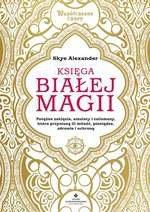 Księga białej magii. Potężne zaklęcia, amulety i talizmany, które przyniosą Ci miłość, pieniądze, zdrowie i ochronę