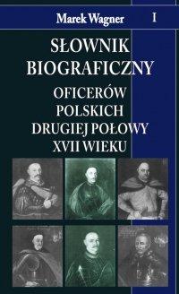 Słownik biograficzny oficerów polskich drugiej połowy XVII w. t.I