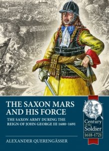 THE SAXON MARS AND HIS FORCE. The Saxon Army During the Reign of John George III 1680-1691