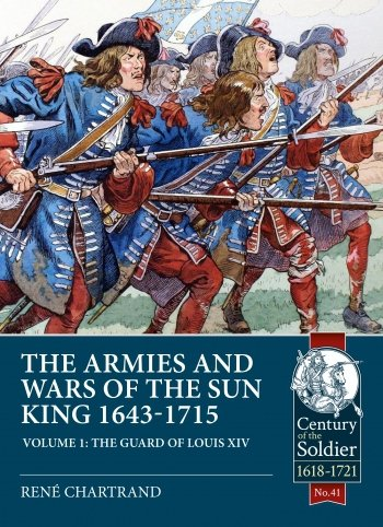 THE ARMIES AND WARS OF THE SUN KING 1643-1715 VOLUME 1. The Guard of Louis XIV