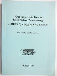 OGÓLNOPOLSKIE FORUM SZKOLNICTWA ZAWODOWEGO EDUKACJA DLA RYNKU PRACY. MATERIAŁY KONFERENCYJNE 1999