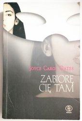 ZABIORĘ CIĘ TAM - Joyce Carol Oates 2004