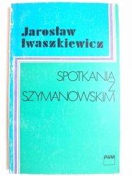 SPOTKANIA Z SZYMANOWSKIM - Jarosław Iwaszkiewicz 1981
