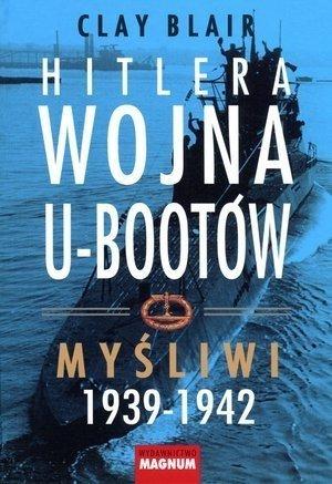 Hitlera wojna U-Bootów. Tom 1: Myśliwi 1939-1942
