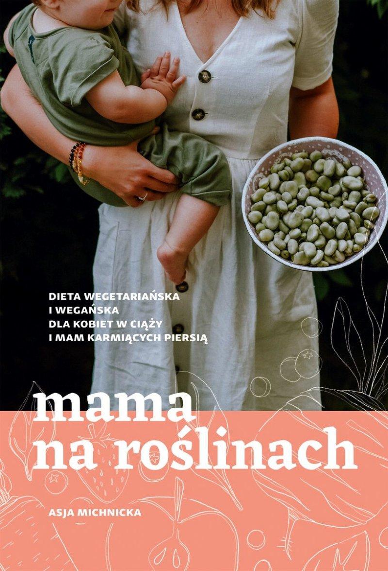Mama na roślinach. Dieta wegetariańska i wegańska dla kobiet w ciąży i mam karmiących piersią